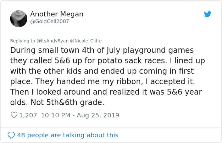 embarrassing tweet - Text - Another Megan @GoldCell2007 Replying to @ltsAndyRyan @Nicole Cliffe During small town 4th of July playground games they called 5&6 up for potato sack races. I lined up with the other kids and ended up coming in first place. They handed me my ribbon, I accepted it. Then I looked around and realized it was 5&6 year olds. Not 5th&6th grade. 1,207 10:10 PM - Aug 25, 2019 48 people are talking about this