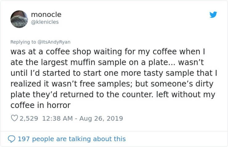 embarrassing tweet - Text - monocle @klenicles Replying to @ltsAndyRyan was at a coffee shop waiting for my coffee when I ate the largest muffin sample on a plate... wasn't until I'd started to start one more tasty sample that I realized it wasn't free samples; but someone's dirty plate they'd returned to the counter. left without my coffee in horror 2,529 12:38 AM Aug 26, 2019 197 people are talking about this