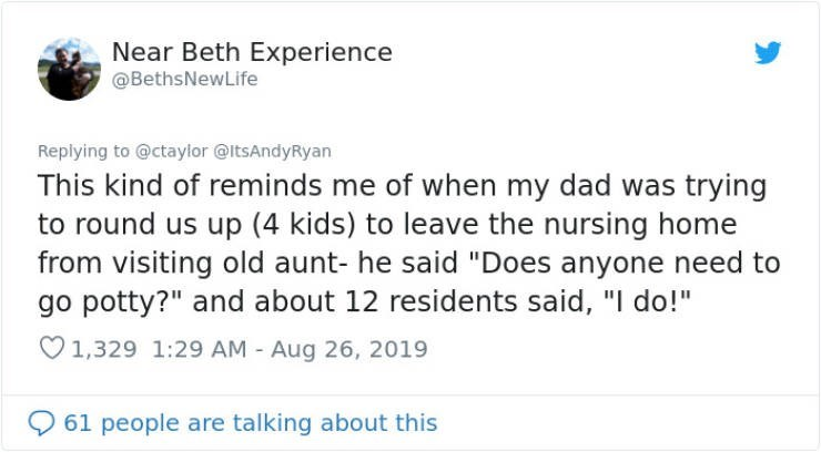 """embarrassing tweet - Text - Near Beth Experience @BethsNewLife Replying to @ctaylor @ItsAndyRyan This kind of reminds me of when my dad was trying to round us up (4 kids) to leave the nursing home from visiting old aunt- he said """"Does anyone need to go potty?"""" and about 12 residents said, """"I do!"""" 1,329 1:29 AM - Aug 26, 2019 61 people are talking about this"""