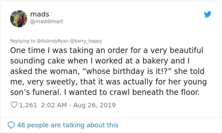 """embarrassing tweet - Text - mads @maddimart Replying to@ltsAndyRyan @barry_happy One time I was taking an order for a very beautiful sounding cake when I worked at a bakery and I asked the woman, """"whose birthday is it!?"""" she told me, very sweetly, that it was actually for her young son's funeral. I wanted to crawl beneath the floor. 1,261 2:02 AM - Aug 26, 2019 48 people are talking about this"""