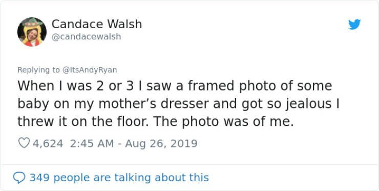 embarrassing tweet - Text - Candace Walsh @candacewalsh Replying to @ItsAndyRyan When I was 2 or 3 I saw a framed photo of some baby on my mother's dresser and got so jealous threw it on the floor. The photo was of me. 4,624 2:45 AM Aug 26, 2019 349 people are talking about this
