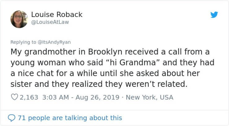 """embarrassing tweet - Text - Louise Roback @LouiseAtLaw Replying to @ItsAndyRyan My grandmother in Brooklyn received a call from a young woman who said """"hi Grandma"""" and they had a nice chat for a while until she asked about her sister and they realized they weren't related. 2,163 3:03 AM - Aug 26, 2019 New York, USA 71 people are talking about this"""