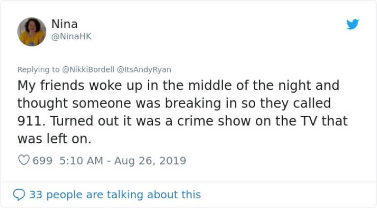 embarrassing tweet - Text - Nina @NinaHK Replying to @NikkiBordell @ltsAndyRyan My friends woke up in the middle of the night and thought someone was breaking in so they called 911. Turned out it was a crime show on the TV that was left on. 699 5:10 AM - Aug 26, 2019 33 people are talking about this