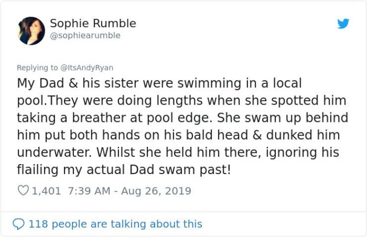 embarrassing tweet - Text - Sophie Rumble @sophiearumble Replying to @ltsAndyRyan My Dad & his sister were swimming in a local pool.They were doing lengths when she spotted him taking a breather at pool edge. She swam up behind him put both hands on his bald head & dunked him underwater. Whilst she held him there, ignoring his flailing my actual Dad swam past! 1,401 7:39 AM - Aug 26, 2019 118 people are talking about this