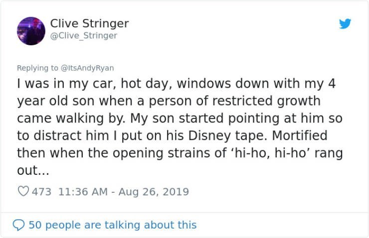 embarrassing tweet - Text - Clive Stringer @Clive_Stringer Replying to @ltsAndyRyan I was in my car, hot day, windows down with my 4 year old son when a person of restricted growth came walking by. My son started pointing at him so to distract him I put on his Disney tape. Mortified then when the opening strains of 'hi-ho, hi-ho' rang out... 473 11:36 AM - Aug 26, 2019 50 people are talking about this