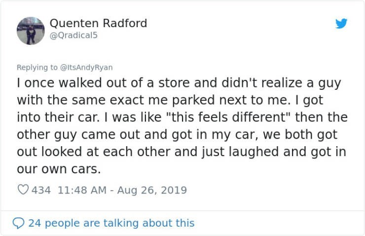 """embarrassing tweet - Text - Quenten Radford @Qradical5 Replying to @ltsAndyRyan I once walked out of a store and didn't realize a guy with the same exact me parked next to me. I got into their car. I was like """"this feels different"""" then the other guy came out and got in my car, we both got out looked at each other and just laughed and got in our own cars. 434 11:48 AM - Aug 26, 2019 24 people are talking about this"""
