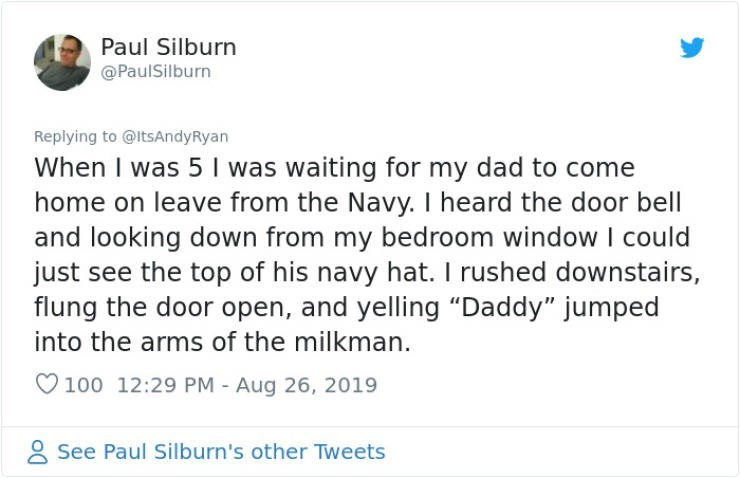"""embarrassing tweet - Text - Paul Silburn @PaulSilburn Replying to @ltsAndyRyan When I was 5 I was waiting for my dad to come home on leave from the Navy. I heard the door bell and looking down from my bedroom window I could just see the top of his navy hat. I rushed downstairs, flung the door open, and yelling """"Daddy"""" jumped into the arms of the milkman 100 12:29 PM - Aug 26, 2019 See Paul Silburn's other Tweets"""