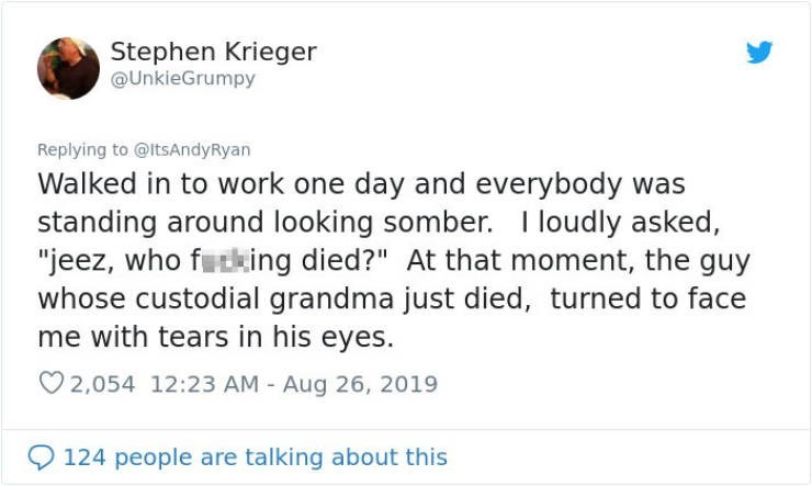 """embarrassing tweet - Text - Stephen Krieger @UnkieGrumpy Replying to @ItsAndyRyan Walked in to work one day and everybody was standing around looking somber. loudly asked, """"jeez, who futking died?"""" At that moment, the guy whose custodial grandma just died, turned to face me with tears in his eyes. 2,054 12:23 AM - Aug 26, 2019 124 people are talking about this"""