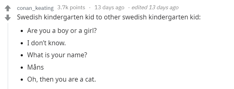 Text - conan_keating 3.7k points 13 days ago . edited 13 days ago Swedish kindergarten kid to other swedish kindergarten kid: Are you a boy or a girl? I don't know. What is your name? Måns Oh, then you are a cat.