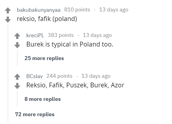 Text - 13 days ago bakubakunyanyaa 810 points reksio, fafik (poland) kreciPL 383 points 13 days ago Burek is typical in Poland too. 25 more replies BCslav 244 points 13 days ago Reksio, Fafik, Puszek, Burek, Azor 8 more replies 72 more replies