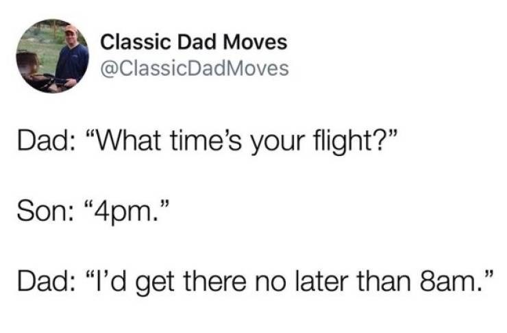 """dad joke - Text - Classic Dad Moves @ClassicDadMoves Dad: """"What time's your flight?"""" Son: """"4pm."""" Dad: """"I'd get there no later than 8am."""""""