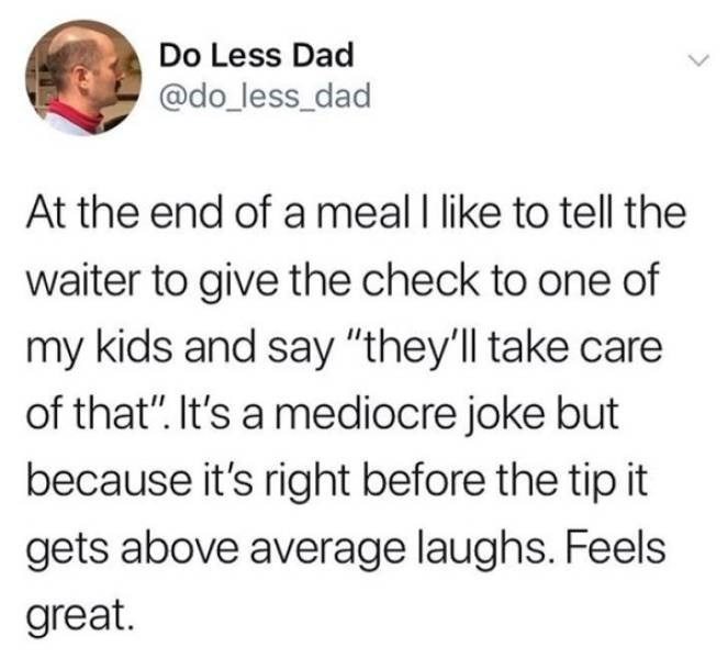 """dad joke - Text - Do Less Dad @do_less_dad At the end of a meal I like to tell the waiter to give the check to one of my kids and say """"they'll take care of that"""". It's a mediocre joke but because it's right before the tip it gets above average laughs. Feels great."""
