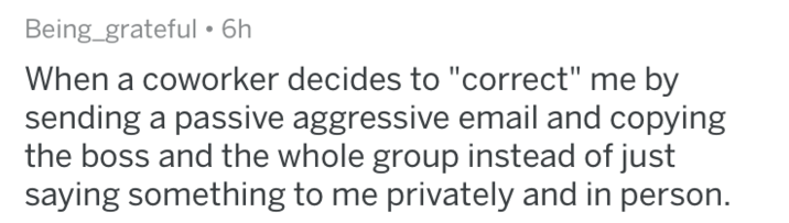 """askreddit - Text - Being_grateful 6h When a coworker decides to """"correct"""" me by sending a passive aggressive email and copying the boss and the whole group instead of just saying something to me privately and in person."""
