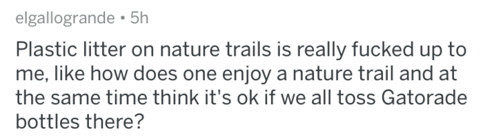 askreddit - Text - elgallogrande 5h Plastic litter on nature trails is really fucked up to me, like how does one enjoy a nature trail and at the same time think it's ok if we all toss Gatorade bottles there?