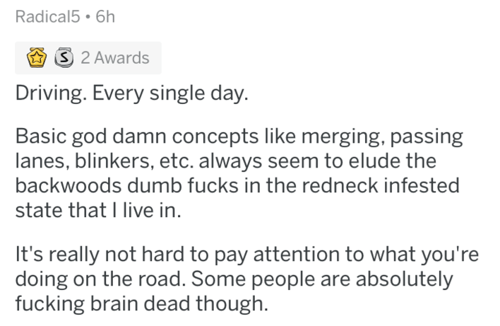askreddit - Text - Radical5 6h 3 2 Awards Driving. Every single day. Basic god damn concepts like merging, passing lanes, blinkers, etc. always seem to elude the backwoods dumb fucks in the redneck infested state that I live in. It's really not hard to pay attention to what you're doing on the road. Some people are absolutely fucking brain dead though.