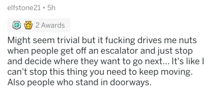 askreddit - Text - elfstone21 5h 2 Awards Might seem trivial but it fucking drives me nuts when people get off an escalator and just stop and decide where they want to go next... It's likel can't stop this thing you need to keep moving. Also people who stand in doorways.