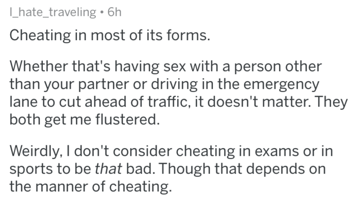 askreddit - Text - hate_traveling 6h Cheating in most of its forms. Whether that's having sex with a person other than your partner or driving in the emergency lane to cut ahead of traffic, it doesn't matter. They both get me flustered. Weirdly, I don't consider cheating in exams or in sports to be that bad. Though that depends on the manner of cheating.