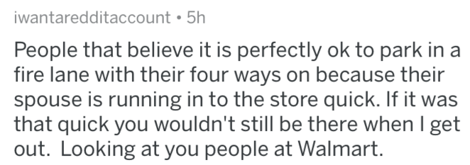askreddit - Text - iwantaredditaccount 5h People that believe it is perfectly ok to park in a fire lane with their four ways on because their spouse is running in to the store quick. If it was that quick you wouldn't still be there when I get out. Looking at you people at Walmart.