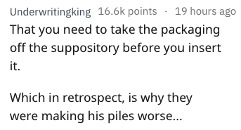 Text - Underwritingking 16.6k points 19 hours ago That you need to take the packaging off the suppository before you insert it. Which in retrospect, is why they were making his piles worse...