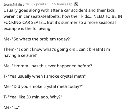 """Text - 15 hours ago S IronicNihilist 10.6k points Usually goes along with after a car accident and their kids weren't in car seats/seatbelts, how their kid... NEED TO BE IN FUCKING CAR SEATS... But it's summer so a more seasonal example is the following: Me- """"So whats the problem today?"""" Them- """"I don't know what's going on! I can't breath! I'm having a seizure!"""" Me- """"Hmmm.. has this ever happened before? T- """"Yea usually when I smoke crystal meth"""" Me- """"Did you smoke crystal meth today?"""" T- """"Yea,"""