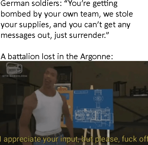 "Text - German soldiers: ""You're getting bombed by your own team, we stole your supplies, and you can't get any messages out, just surrender"" A battalion lost in the Argonne: TA-BEREs.coM I appreciate your input, but please, fuck off"