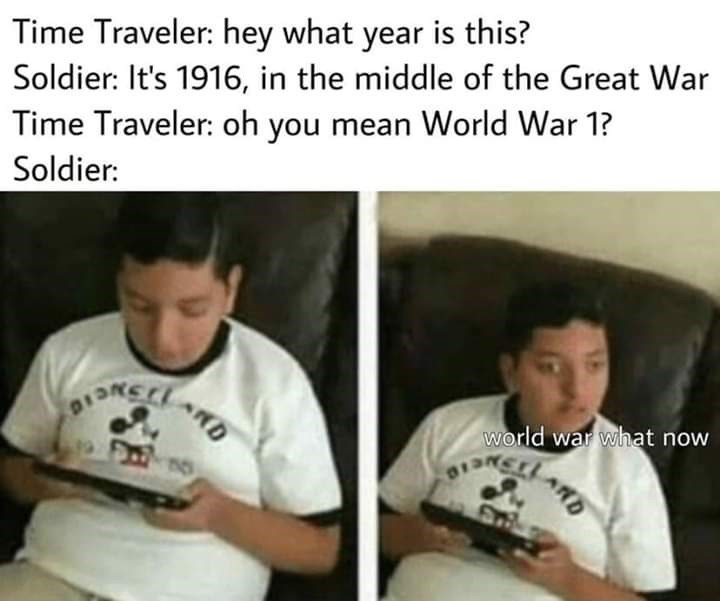 Text - Time Traveler: hey what year is this? Soldier: It's 1916, in the middle of the Great War Time Traveler: oh you mean World War 1? Soldier: world war what now ARD ISNELAN