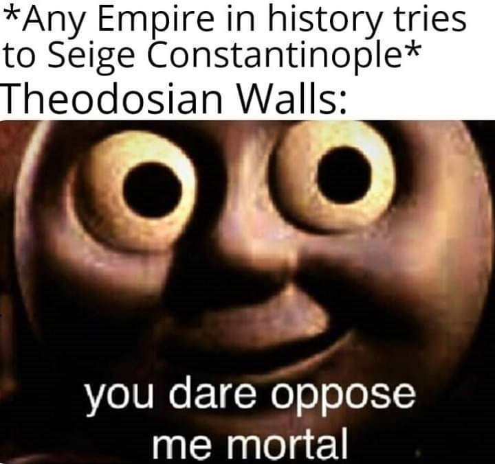 Facial expression - *Any Empire in history tries to Seige Constantinople* Theodosian Walls: you dare oppose me mortal
