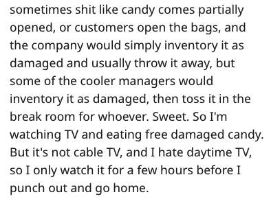 Text - sometimes shit like candy comes partially opened, or customers open the bags, and the company would simply inventory it as damaged and usually throw it away, but some of the cooler managers would inventory it as damaged, then toss it in the break room for whoever. Sweet. So I'm watching TV and eating free damaged candy. But it's not cable TV, and I hate daytime TV, so I only watch it for a few hours before I punch out and go home.