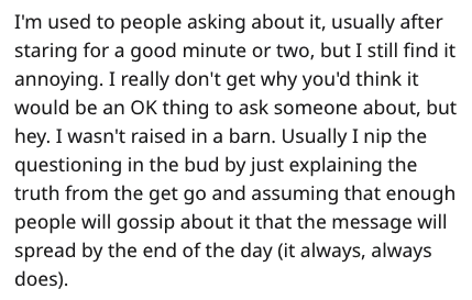 Text - I'm used to people asking about it, usually after staring for a good minute or two, but I still find it annoying. I really don't get why you'd think it would be an OK thing to ask someone about, but hey. I wasn't raised in a barn. Usually I nip the questioning in the bud by just explaining the truth from the get go and assuming that enough people will gossip about it that the message will spread by the end of the day (it always, always does)