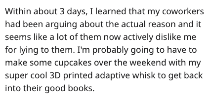 Text - Within about 3 days, I learned that my coworkers had been arguing about the actual reason and it seems like a lot of them now actively dislike me for lying to them. I'm probably going to have to make some cupcakes over the weekend with my super cool 3D printed adaptive whisk to get back into their good books.