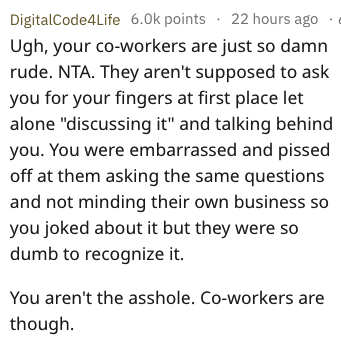 """Text - DigitalCode4Life 6.0k points 22 hours ago Ugh, your co-workers are just so damn rude. NTA. They aren't supposed to ask you for your fingers at first place let alone """"discussing it"""" and talking behind you. You were embarrassed and pissed off at them asking the same questions and not minding their own business so you joked about it but they were so dumb to recognize it. You aren't the asshole. Co-workers are though"""