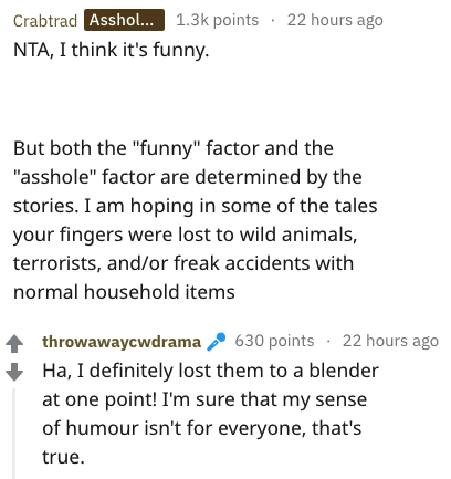 """Text - Crabtrad Asshol... 1.3k points 22 hours ago NTA, I think it's funny. But both the """"funny"""" factor and the """"asshole"""" factor are determined by the stories. I am hoping in some of the tales your fingers were lost to wild animals, terrorists, and/or freak accidents with normal household items 630 points 22 hours ago Ha, I definitely lost them to a blender throwawaycwdrama at one point! I'm sure that my sense of humour isn't for everyone, that's true."""