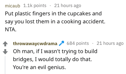 Text - micaub 1.1k points 21 hours ago Put plastic fingers in the cupcakes and say you lost them in a cooking accident. NTA. 684 points 21 hours ago throwawaycwdrama Oh man, if I wasn't trying to build bridges, I would totally do that. You're an evil genius.