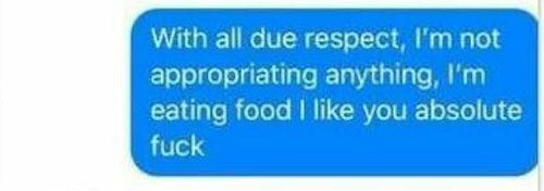 Text - With all due respect, I'm not appropriating anything, I'm eating food I like you absolute fuck