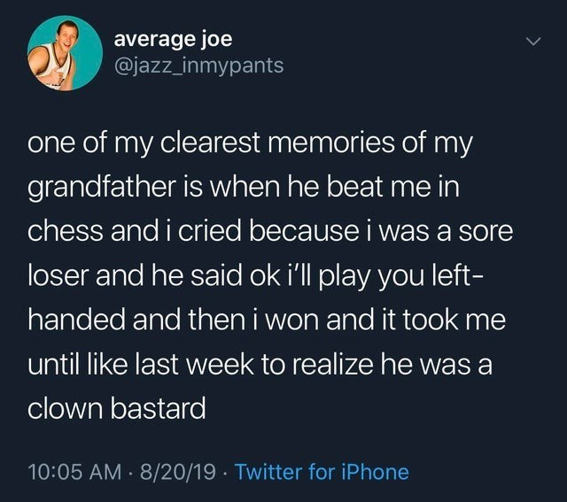 Text - average joe @jazz_inmypants one of my clearest memories of my grandfather is when he beat me in chess and i cried because i was a sore loser and he said ok i'll play you left- handed and then i won and it took me until like last week to realize he was a clown bastard 10:05 AM 8/20/19 Twitter for iPhone