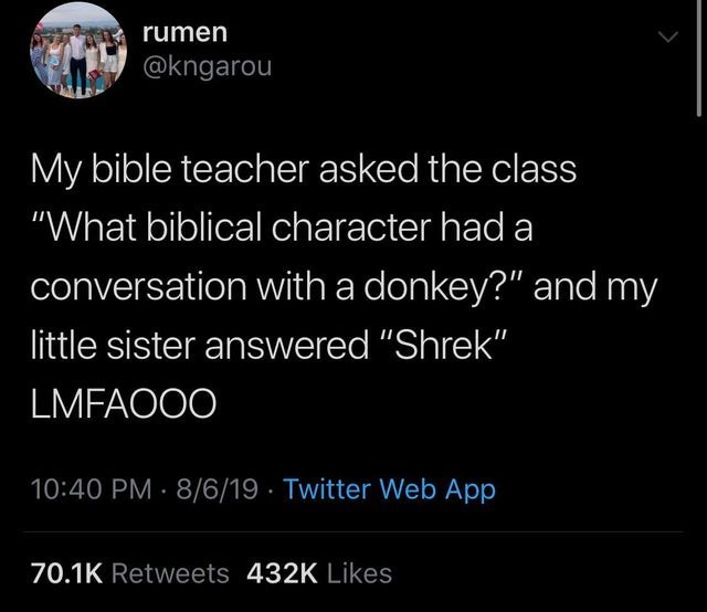 """Text - rumen @kngarou My bible teacher asked the class """"What biblical character had a conversation with a donkey?"""" and my little sister answered """"Shrek"""" LMFAOOO 10:40 PM 8/6/19 Twitter Web App 70.1K Retweets 432K Likes"""