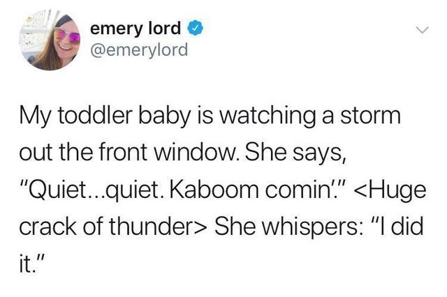 """Text - emery lord @emerylord My toddler baby is watching a storm out the front window. She says, """"Quiet...quiet. Kaboom comin.""""<Huge crack of thunder> She whispers: """"I did it."""""""