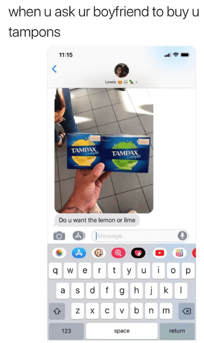 reddit - Product - when u ask ur boyfriend to buy u tampons 11:15 Lewis TAMPAX Complk TAMPAX Coniplik Do u want the lemon or lime Message rtyuio p qwe a sdf ghjk z X vbnm C 123 return space