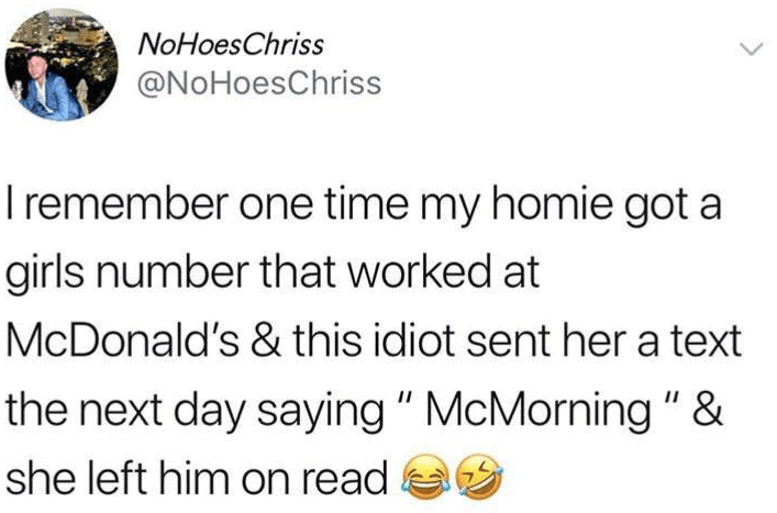 "reddit - Text - NoHoesChriss @NoHoesChriss remember one time my homie got a girls number that worked at McDonald's & this idiot sent hera text the next day saying"" McMorning ""& II she left him on read"