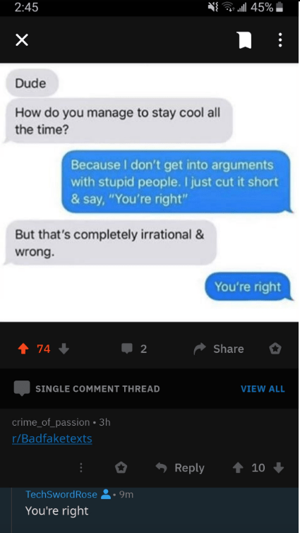 "reddit - Text - 2:45 X Dude How do you manage to stay cool all the time? Because I don't get into arguments with stupid people. I just cut it short & say, ""You're right"" But that's completely irrational & wrong. You're right t 74 Share 2 SINGLE COMMENT THREAD VIEW ALL crime_of_passion 3h r/Badfaketexts Reply 10 TechSwordRose 9m You're right"