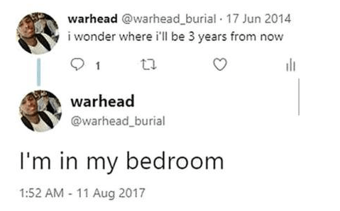reddit - Text - warhead @warhead_burial 17 Jun 2014 i wonder where i'll be 3 years from now 1 warhead @warhead_burial I'm in my bedroom 1:52 AM 11 Aug 2017