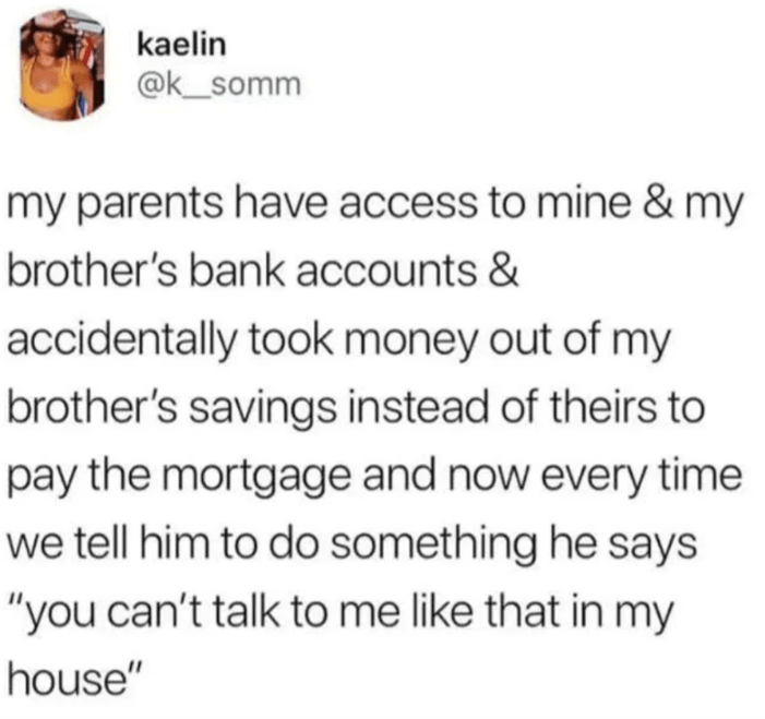 "reddit - Text - kaelin @k_somm my parents have access to mine & my brother's bank accounts & accidentally took money out of my brother's savings instead of theirs to pay the mortgage and now every time we tell him to do something he says ""you can't talk to me like that in my house"""