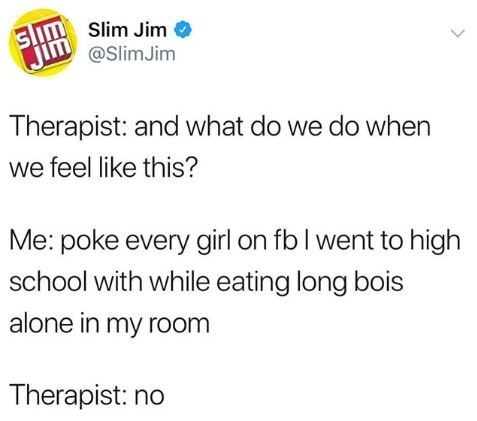 Text - aimSlim Jim @SlimJim Therapist: and what do we do when we feel like this? Me: poke every girl on fb I went to high school with while eating long bois alone in my room Therapist: no