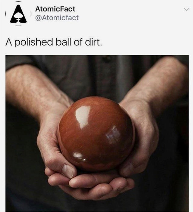 Hand - AtomicFact @Atomicfact A polished ball of dirt.