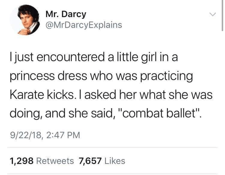 """Text - Mr. Darcy @MrDarcyExplains Ijust encountered a little girl in a princess dress who was practicing Karate kicks. I asked her what she was doing, and she said, """"combat ballet"""". 9/22/18, 2:47 PM 1,298 Retweets 7,657 Likes"""