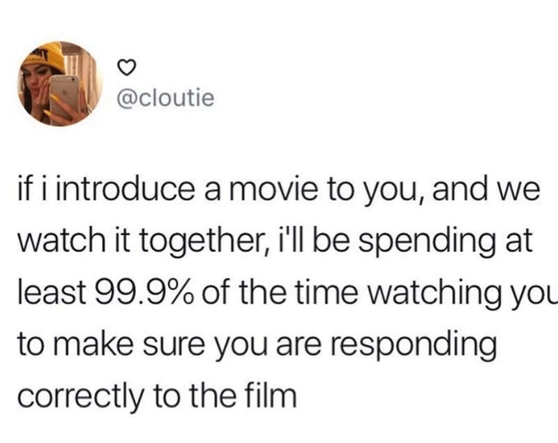 Text - @cloutie if i introduce a movie to you, and we watch it together, i'll be spending at least 99.9% of the time watching you to make sure you are responding correctly to the film