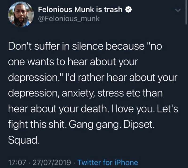 """Text - Felonious Munk is trash @Felonious_munk Don't suffer in silence because """"no one wants to hear about your depression."""" l'd rather hear about your II depression, anxiety, stress etc than hear about your death. I love you. Let's fight this shit. Gang gang. Dipset. Squad. 17:07 27/07/2019 Twitter for iPhone"""