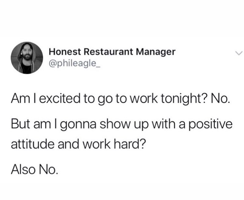 Text - Honest Restaurant Manager @phileagle_ Aml excited to go to work tonight? No. But am I gonna show up with a positive attitude and work hard? Also No.