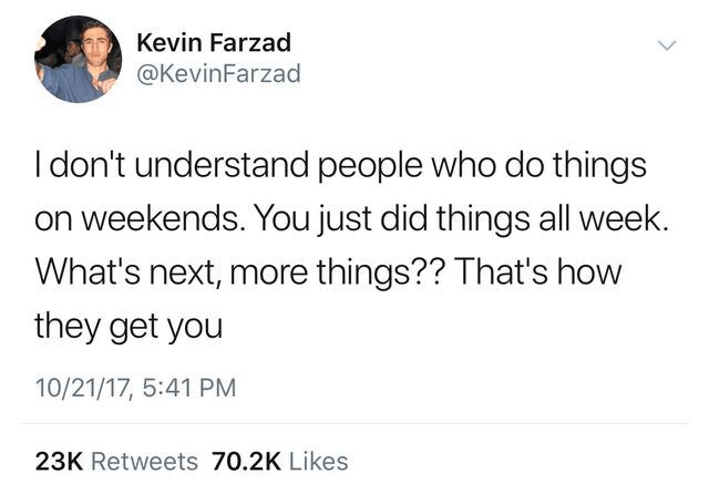 Text - Kevin Farzad @KevinFarzad I don't understand people who do things on weekends. You just did things all week. What's next, more things?? That's how they get you 10/21/17, 5:41 PM 23K Retweets 70.2K Likes
