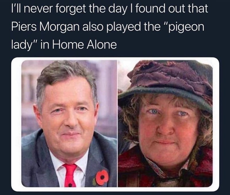 """Face - I'll never forget the day I found out that Piers Morgan also played the """"pigeon lady"""" in Home Alone"""